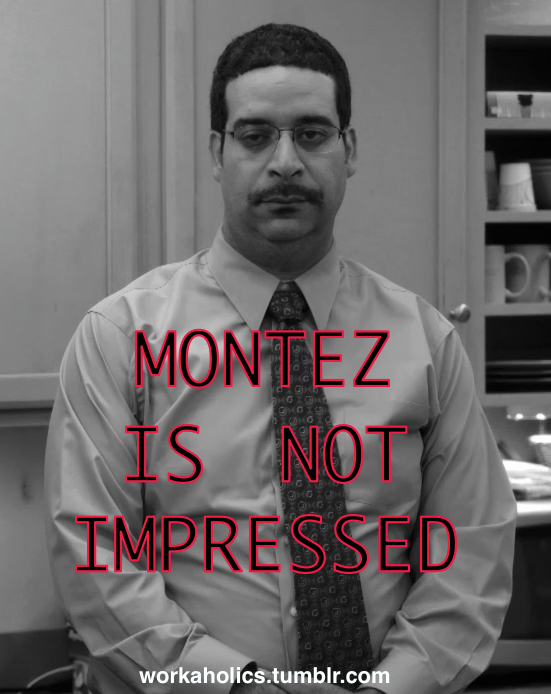 workaholics:  Oh, YOU think had a wild weekend? #MontezIsNotImpressed Really, she kissed you on the neck?  In your car?  That's it? #MontezIsNotImpressed You didn't even have any smoovies after? #MontezIsNotImpressed You think you can impress Montez?  Send in your weekend stories and we'll post the most worthy Montez-impressing ones right here next Monday.