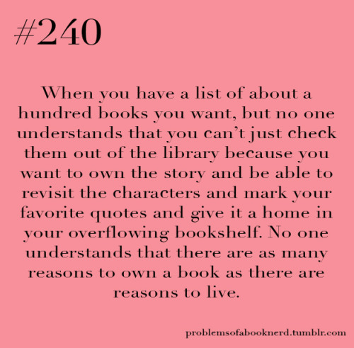 Submitted byHannah H Can I just say how true this is? Owning a book is so different from just borrowing it!