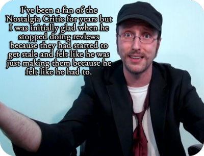 tgwtgsecrets:  I've been a fan of the Nostalgia Critic for years but I was initially glad when he stopped doing reviews because they had started to get stale and felt like he was just making them because he felt like he had to. Since he's come back, I'm not sure what it is but I haven't enjoyed him as much as I used to. I still smile at his reviews, but I can't remember the last time I laughed out loud at one at one of them. I'm not sure if it's because he's changed or because I have. Either way, it makes me sad.