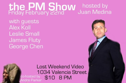 2/22. the PM Show @ Lost Weekend Video. 1034 Valencia St. SF. 8PM. $10. Featuring Alex Koll, Leslie Small, James Fluty, George Chen and hosted by Juan Medina and Andre Parker.
