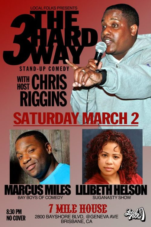 2/3. 3 The Hard Way (Comedy) @ 7 Mile House. 2800 Bayshore Blvd. Brisbane, CA. 8:30PM. No Cover. Featuring Chris Riggins (host), Marcus Miles and Lilibeth Helson. Post Show Music by The Fog City Review Band. Presented by Speech Therapy Productions.  [3 Comedians. Long Sets. Good Times.]