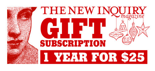 Give the gift of The New Inquiry. Sign up for a one year gift subscription here.
