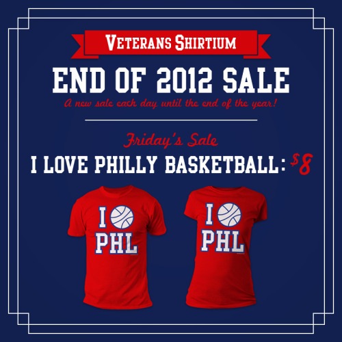 "It's the End of 2012 Sale at VeteransShirtium.com! Today's (Friday) one day sale is our ""I Love Philly Basketball"" tee for only $8! Grab them over at VeteransShirtium.com! Sale ends at midnight!"