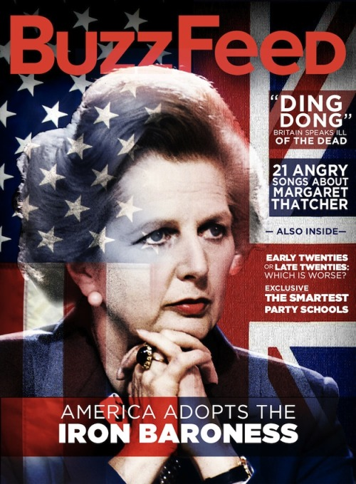 buzzfeedcovers:  In This Issue Margaret Thatcher's Death: American Versus British ReactionsSpot the difference. Everyone Just Made The Exact Same Joke About Margaret ThatcherTwitter's reaction to the news that the former Prime Minister has died of a stroke at the age of 87. 21 Incredibly Angry Songs About Margaret ThatcherThe former prime minister inspired bitter tunes by Elvis Costello, Morrissey, Pink Floyd, and many others. Life In Your Early Twenties Vs. Your Late Twenties It's hell getting old. Well, not always. The Smartest Party Schools In The Country These colleges take working hard and playing hard very seriously.