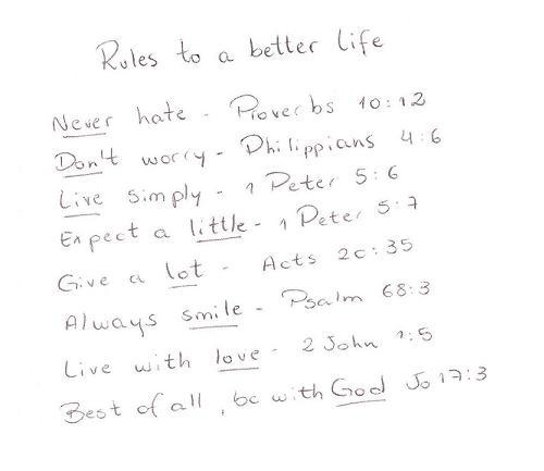 spiritualinspiration:  8 Rules to a better life   1. Never hate Proverbs 10:122. Don't worry Philippians 4:63. Live simply 1 Peter 5:64. Expect a little 1 Peter 5:75. Give a lot  Acts 20:356. Always smile Psalm 68:37. Live with love  2 John 1:58.  Best of all, BE WITH GOD! John 17:3