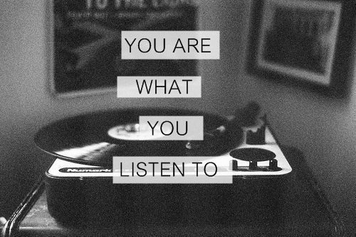 You are what you listen to.