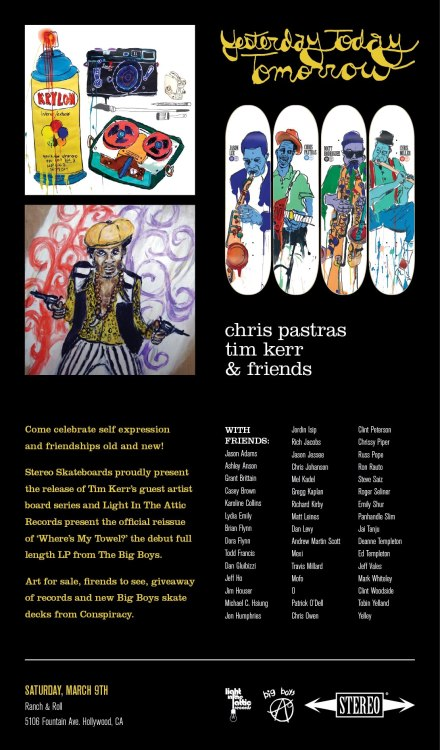 "Hollywood, CA:  Stereo Skateboards proudly present the release of Tim Kerr's guest artist board series and Light In The Attic Records present the official reissue of ""Where's My Towel?"" the debut full length LP from The Big Boys Saturday, March 9th at Ranch & Roll (5106 Fountain Ave. Hollywood, CA).  Artists include Jason Adams, Todd Francis, Jim Houser, Rich Jacobs, Jason Jesse, Chris Johanson, Mel Kadel, Matt Leines, Travis Millard, Patrick O'Dell, Russ Pope, Jai Tanju, Ed Templeton and many man more."