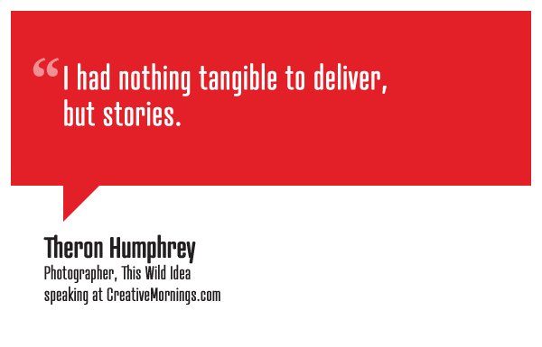 """I had nothing tangible to deliver, but stories.""  Theron Humphrey, Photographer, This Wild Idea speaking at CreativeMornings/NewYork(*watch the talk)"