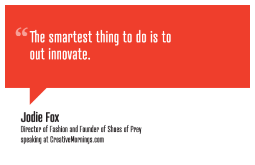 "creativemornings:  ""The smartest thing to do is to out innovate.""  on what to do when competitors copy your productJodie Fox, Director of Fashion and Founder of Shoes of Prey speaking at CreativeMornings/Sydney(*watch the talk)"
