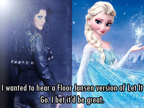 femalefrontedbandsconfessions:   6623 I wanted to hear a Floor Jansen version of Let It Go. I bet it'd be great.