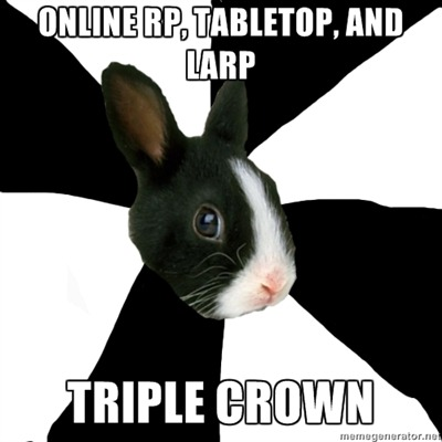 fyeahroleplayingrabbit:  Have you won the Triple Crown?  I used to only do online roleplay, but then I found an active group of tabletop RPers and an amazing LARP society.  I've got LARP characters now who were converted from online OCs from back in the old forum days.  There's a whole lot of great storytelling to be done if you ever decide to branch out into other mediums!  My first LARP character? Stupidly naive peasant named Xion who actually became a knight. Perfect. He also foolishly became smitten with some otherworldly blonde. Should've known that wouldn't go well.
