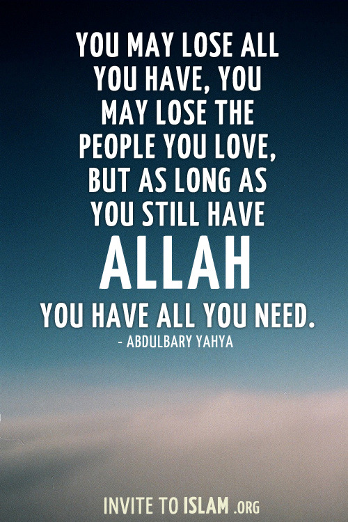 invitetoislam:  You may lose all you have, you may lose the people you love, but as long as you still have Allah, you have all you need. - Abdulbary Yahya