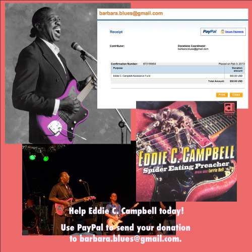 Blues Musician Needs Your Help: Eddie C. Campbell Assistance Fund Short version: Click here to help out Chicago blues musician Eddie C. Campbell with medical expenses due to a heart attack and stroke that he suffered while touring in Germany: Eddie C. Campbell Assistance Fund (via PayPal) More Details: As posted on Facebook, here's a message from Barbara Mayson Campbell, Eddie's manager and mother of their kids.  Eddie C. Campbell Assistance Fund As many of you know, Eddie suffered a heart attack and stroke while on tour in Germany. He is out of intensive care and stabilized. However, he is at present paralyzed on his right side. We need your help. Time is of the essence; Eddie's prognosis for a full recovery is dependent upon him receiving the appropriate medical attention including neuro/physical therapy. Eddie has no medical coverage in Germany, and, due to his condition, he may only be able to fly commercially with a medical escort or, ideally, in an air ambulance. The costs will be staggering in the coming weeks and months. Donations are being accepted at my PayPal account at the following link: https://www.paypal.com/cgi-bin/webscr?cmd=_s-xclick&hosted_button_id=EW7MD74X66SPE As his manager and mother of his children, I appreciate your good will, your prayers, and, if possible, your financial support. Barbara (barbara.blues@gmail.com) Administrator, Eddie C. Campbell Assistance Fund  So many of my favorite blues musicians face financial difficulties, and covering uninsured or underinsured health expenses is one of the biggest problems. Here's a chance for us to help out Eddie Campbell and his family.
