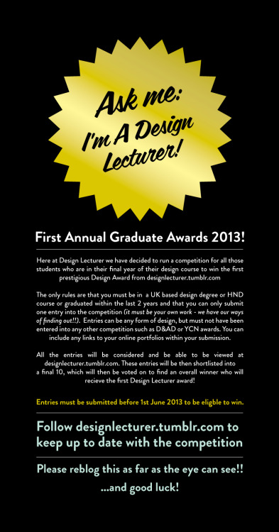 designlecturer: The first annual Design Lecturer Design Awards are coming! After discussing, we have felt it wise to open the awards up to anyone in a full time degree or HND programme, or have graduated from one within the past two years (2011) It is free to enter the awards and no charges will apply whatsoever! Call for entries are open now - please read through the rules and lets get some good entries!! (There will be a physical award, hence why it is only UK entries at the moment - sorry guys!) You can ask any questions here and you can submit entries here Please reblog this about and follow designlecturer.tumblr.com - it is free to enter, and you could win something that would look fantastic on your CV!