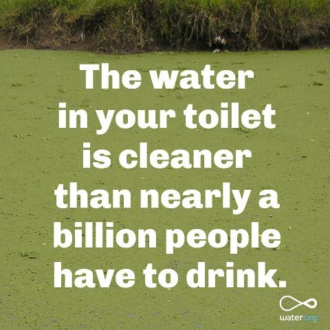 The water in your toilet is cleaner than nearly a billion people have to drink.