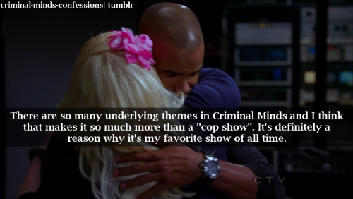 "criminal-minds-confessions:  There are so many underlying themes in Criminal Minds and I think that makes it so much more than a ""cop show"". It's definitely a reason why it's my favorite show of all time."