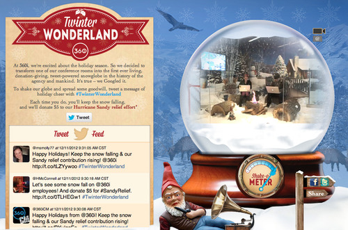 Twinter Wonderland: Make it snow & donate to #Sandy relief. [work life / holidays / creativity / inspiration]I know I'm biased, but between our never ending dance move (a little something from our holiday party, coming soon) & our holiday card, 360i is killing it this December. You're going to want to check it out: We've transformed a conference room into a snow globe & are livestreaming the meetings taking place 'round the campfire. By tweeting #TwinterWonderland, you can make it snow on whoever is in there & we'll donate $5 towards Sandy relief for each hashtag mention as well. Make it snow on us & feel good about yourself - how does it get any better than that?!