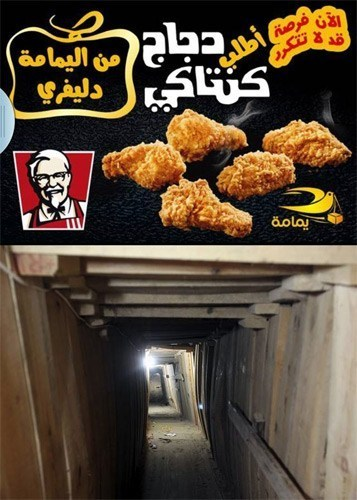 "Meanwhile in the Gaza Strip: A Delivery Company Smuggles KFC from Egypt via Underground Tunnels A courier business based in Gaza is apparently offering an ambitious service to deliver smuggled orders of Kentucky Friend Chicken from Egypt via underground tunnels. According to the company's ads on Facebook, Gazans can get a taste of the ""finger-lickin good"" stuff for 100 shekels ($30 USD, triple the usual price) within 3 hours of placing the order. Fried chicken is only the latest addition to a long list of supplies and products that are being transported through the network of tunnels, which serves as a vital lifeline between Egypt and the Hamas-controlled region that is currently under an Israeli blockade."