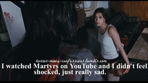 """I watched Martyrs on youtube and I didn't feel shocked, just really sad."""