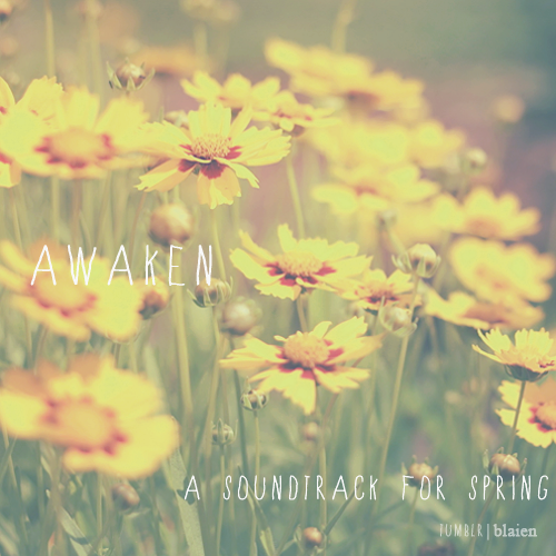 blaien:  awaken, a soundtrack for spring: twenty songs with catchy rhythms and addicting hooks ordered in such a way so they can open your eyes and defrost your soul. along with the new season, this soundtrack will bring about renewal from the deepest depths of your soul. this soundtrack will help shake off anything that's left of those winter blues. 01. here comes the sun - the beatles / 02. daylight - matt & kim / 03. breathing underwater - metric / 04. sort of (instrumental) - ingrid michaelson / 05. dog days are over - florence & the machine / 06. empty room - arcade fire / 07. grace kelly - mika / 08. campus - vampire weekend / 09. the light is you - said the whale / 10. little bitty pretty one - thurston harris / 11. time to pretend - mgmt / 12. sleepyhead - passion pit / 13. hey soul sister - train / 14. strawberry swing - coldplay / 15. mr. brightside - vitamin string quartet / 16. some nights - fun. / 17. dress and tie - charlene kaye ft. darren criss / 18. 1901 - phoenix / 19. contact high - architecture in helsinki / 20. don't stop - fleetwood mac listen | +more