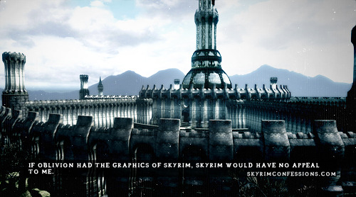 "skyrimconfessionss:  ""If Oblivion had the graphics of Skyrim, Skyrim would have no appeal to me."" http://skyrimconfessions.com Image Credit: [x]  If Morrowind had Skyrim's graphics everyone would know lore and my blog would be a blog solely about Vivec and cats."