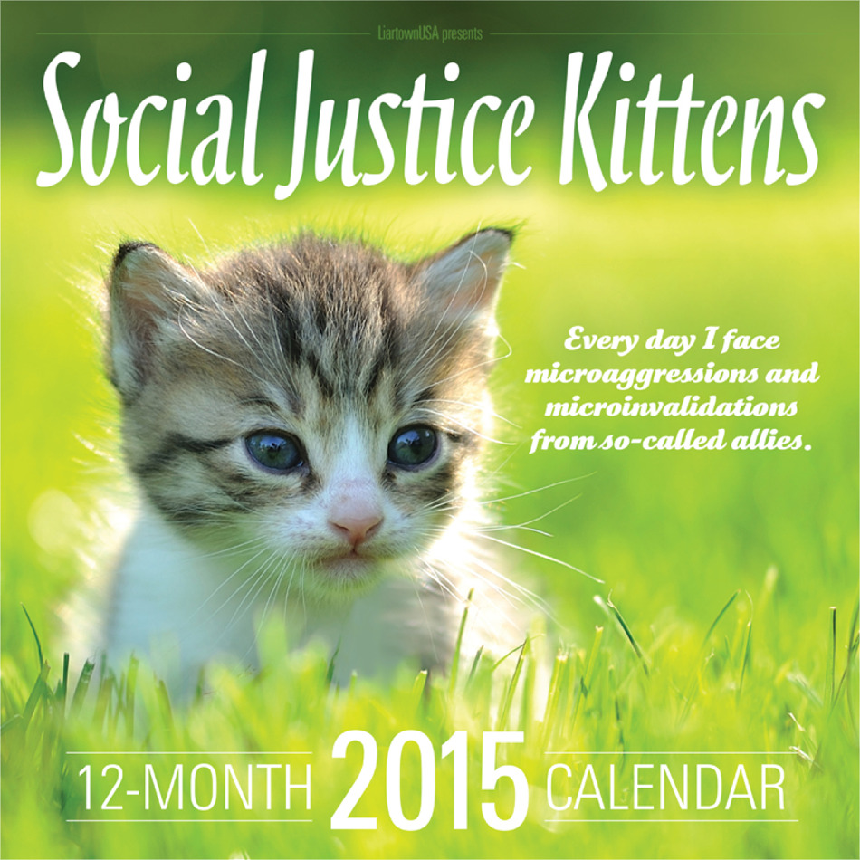 SOCIAL JUSTICE KITTENS 2015 CALENDAR LiartownUSA has always celebrated ONLINE SOCIAL JUSTICE WARRIORS. Now, spurred by popular demand and a deep desire to properly honor the internet's bravest, most...