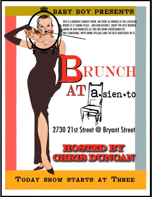 Today: Comedy Brunch @ Asiento. 2730 21st St. SF. Free. 3pm. Hosted by Chris Duncan. Presented by Baby Boy Productions.