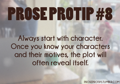 proseprotips:  Always start with character. Once you know your characters and their motives, the plot will often reveal itself.