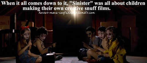 "horror-movie-confessions:  ""when it all comes down to it, ""Sinister"" was all about children making their own creative snuff films""  God, we saw this in theater."