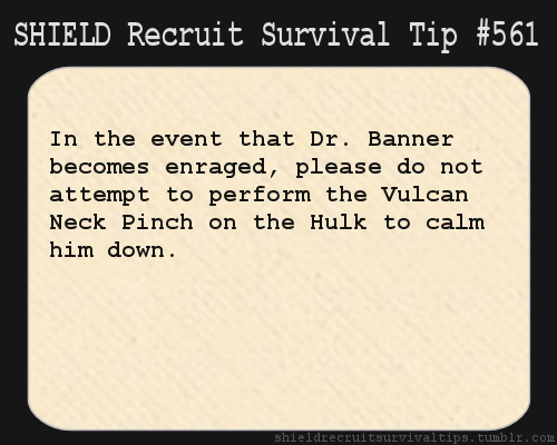 S.H.I.E.L.D. Recruit Survival Tip #561: In the event that Dr. Banner becomes enraged, please do not attempt to perform the Vulcan Neck Pinch on the Hulk to calm him down. [Submitted by hardboiledandwutnot]