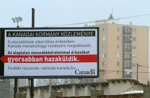 "fyeaheasterneurope:   Ottawa has launched an unprecedented billboard campaign in the Hungarian city of Miskolc, home of many Roma refugees, trumpeting Canada's rapid expulsion of failed asylum seekers. Since last week, the Canadian government has erected six billboards in Hungary's fourth largest city, proclaiming: ""Those people who make a claim without sound reasons will be processed faster and removed faster."" The $3,000 ad campaign, another attempt to curb the inflow of Roma refugees to Canada, has already created uproar among the Roma community here and there. In media interviews, Miskolc Mayor Akos Kriza, a member of the governing conservative FIDESZ party, said he was outraged, not because of the billboards' unwelcoming tone, but because Canada is expecting his city to take back the failed refugees. ""Canada cannot send anyone back to Miskolc,"" Akos was quoted in one Hungarian news article. ""I will not yield on this point!"" Aladar Horvath, founder of the Civil Liberties Foundation in Hungary, said the campaign will provide further ammunition for ultraright conservatives to justify their racist attacks on the Roma. ""This is unfortunate,"" Horvath told the Star from Budapest. ""People are angry, disappointed and sad because Canada shows the same discrimination like Hungary."" …The government said the campaign is to raise awareness of Canada's new asylum system and to deter abuse. It is part of a broader public education outreach through the use of Internet tools, web banners and a pop-up message that appears on targeted users' computer screens. ""Virtually all Hungarian asylum claims are abandoned or withdrawn by the claimants themselves, or determined to be unfounded by the independent Immigration and Refugee Board,"" said Kenney's spokesperson Alexis Pavlich. ""Canadians have no tolerance for those who abuse our system and seek to take unfair advantage of our country at great expense to taxpayers.""  (There's more at the source.)  what the fuck, Canada!?"
