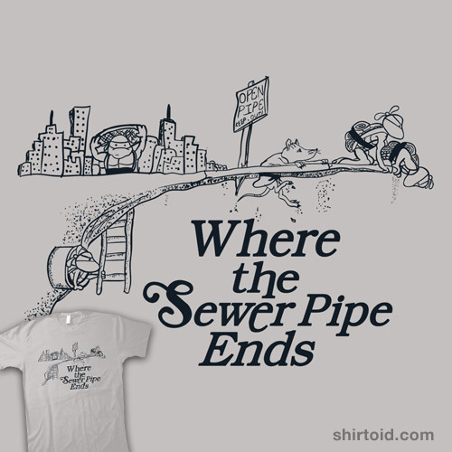 Where the Sewer Pipe Ends by beware1984 is available at Redbubble