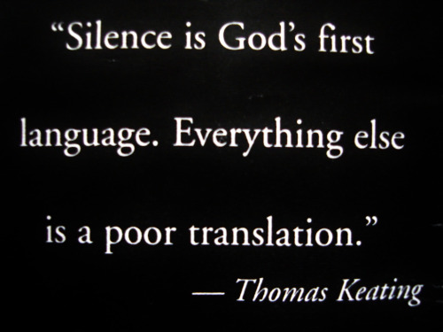 "mumeditation:  ""Silence is God's first language. Everything else is a poor translation."" - Fr. Thomas Keating"