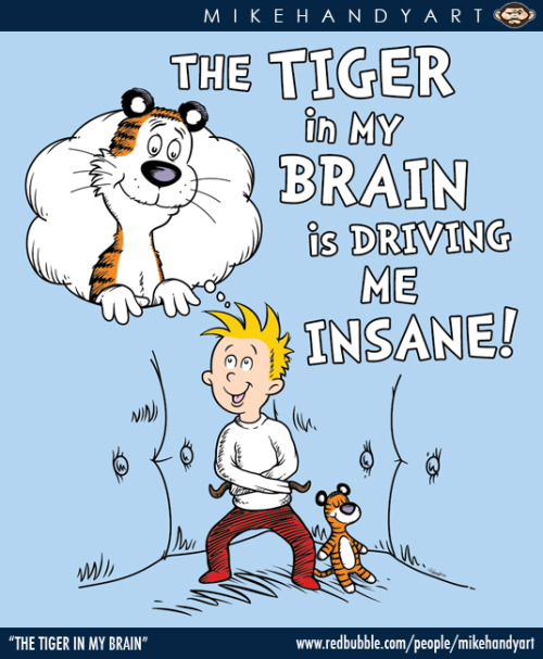 "mikehandyart:  ""The Tiger in My Brain"" by Mike Handy Shirts, Hoodies, Kid Clothes, Stickers, Photos, Posters and more available at REDBUBBLE."