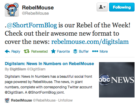 Our quaint little side project, DigitSlam, is RebelMouse's Rebel of the Week In case you haven't seen our new RebelMouse page, DigitSlam, you should really check it out. We just got a neat little bit of recognition for it. If you like news in numbers, fast, hop over that way. Oh, and our Twitter is hopping, too.