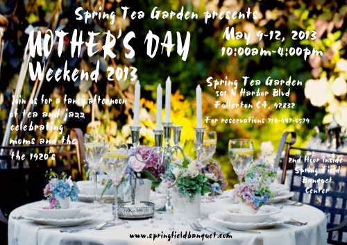 The Spring Tea Garden at Spring Field Banquet Center is excited to announce the theme for this year's Mother's Day weekend- the 1920's! Come join us for a fancy afternoon of tea, celebrating mom's and the jazzy 1920's! For reservations, please call 714-447-0579.