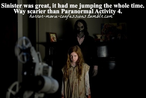 "horror-movie-confessions:  ""Sinister was great, it had be jumping the whole time. Way scarier than Paranormal Activity 4."""