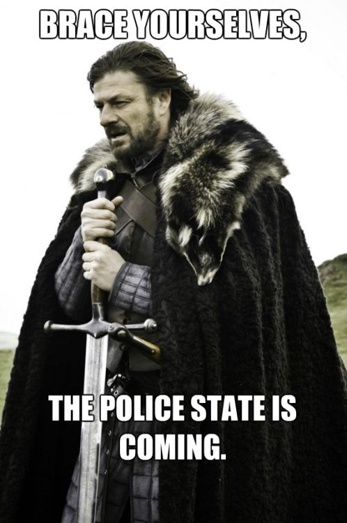 """Brace yourselves, the police state is coming."""