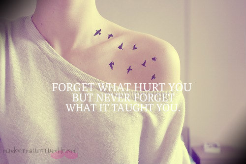 FORGET what hurt you. But never forget what it taught you :)