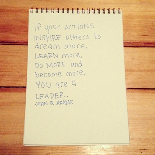 """If your actions inspire others to dream more, learn more, do more and become more, you are a leader.""  — John Q Adams"