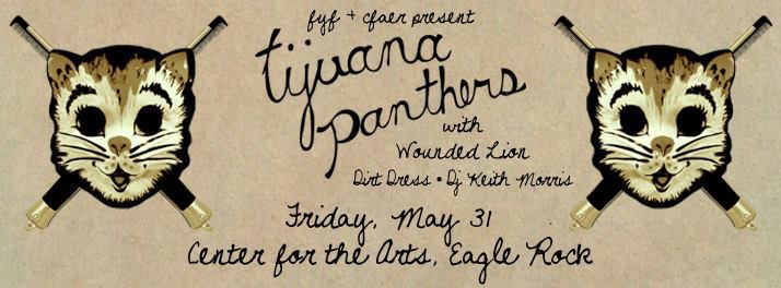 Tickets are going fast FYF Present TIJUANA PANTHERS RECORD RELEASE with WOUNDED LION, DIRT DRESS, DJ KEITH MORRIS center for the arts EAGLE ROCK. ALL AGES https://www.facebook.com/events/559652290722046/569471206406821/?notif_t=plan_mall_activity