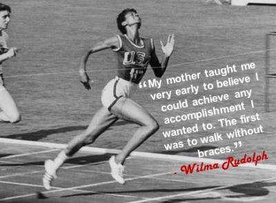 """My mother taught me very early to believe I could achieve any accomplishment I wanted to. The first was to walk without braces."" - Wilma Rudolph"