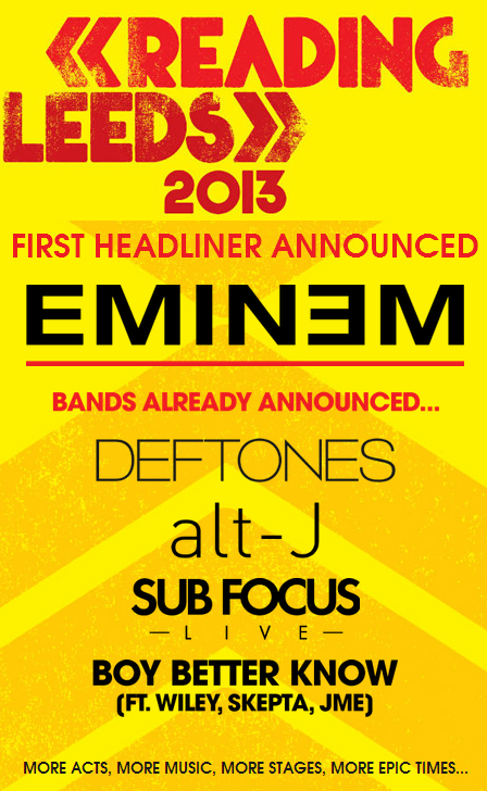 "Eminem announced as first Reading & Leeds headlinerSo Festival Republic have jumped back in time to 2001 and signed Mr Marshall Mathers as one of the three headliners for Reading & Leeds 2013. Whoop-de-do? Whilst there's no doubting Em's back catalogue is filled with classics (most of which defined a generation's childhood and adolescence), he hasn't done anything worthwhile for over eight years. Unless he sticks solely to the classics and avoids everything from after 2005 (""Not Afraid"" can fuck right off), you're best buggering off to one of the smaller stages for a few hours. And this isn't an anti-genre bias akin to Jay-Z and Beyonce's Glastonbury headlining slots; both were relevant at the time of their sets, and still are. Eminem on the other hand is fast becoming as MOR as it's possible to become in hip-hop. But there's always Alt-J, right? Right?!"