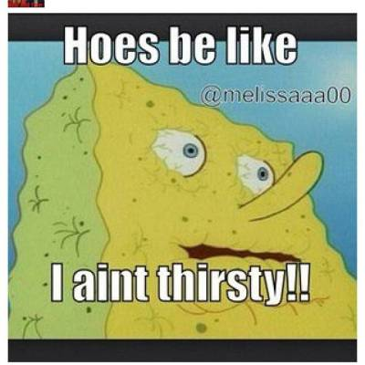 Hoes be like I aint thirsty !!
