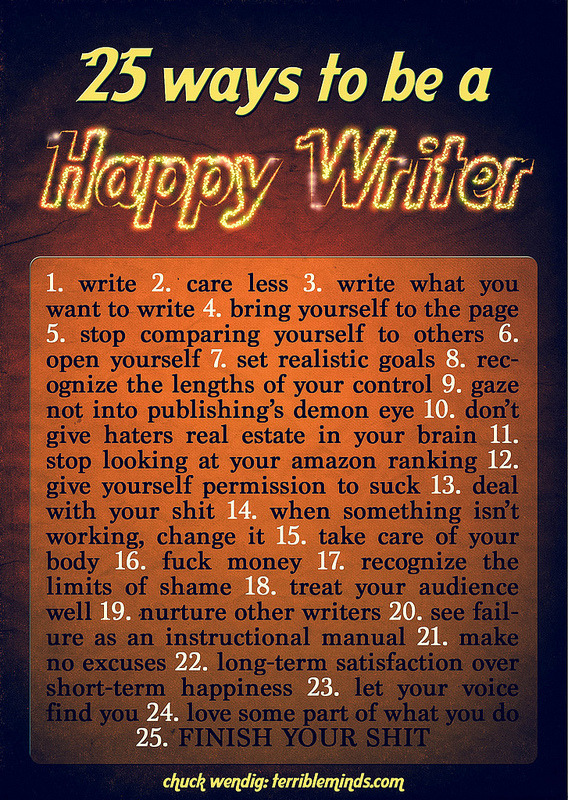 "via terribleminds: Writers are a traditionally unhappy lot, always moping around and crying into their manuscripts — the tears streaking the title page and soaking through the first few chapters. And so it seemed a good time to look at how writers can choose to be happy, too… From ""25 Ways To Be A Happy Writer,"" at terribleminds."