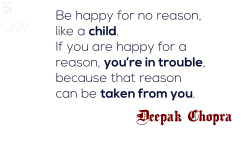 """Be happy for no reason, like a child. If you are happy for a reason, you're in trouble, because that reason can be taken from you.""—Deepak Chopra"