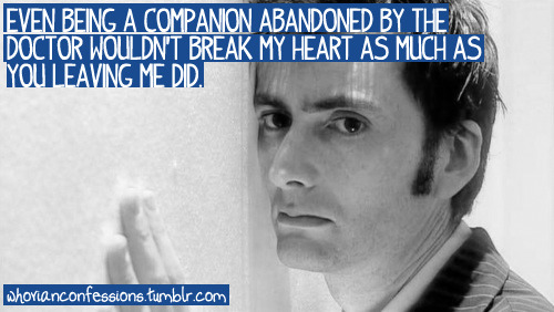 Even being a Companion abandoned by the Doctor wouldn't break my heart as much as you leaving me did.
