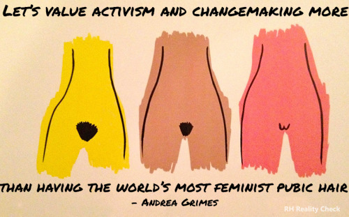 """Let's value activism and intentional change-making more than we value having the world's most feminist pubic hair, whatever that means right this second. And hell, maybe your feminist pubic hair is being the change you want to see in the world, but it doesn't have to be everyone's."" - Andrea Grimes"