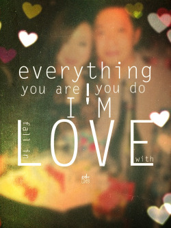 Everything you are, everything you do… I'm fall in love with…