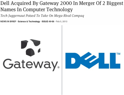 "theonion:    Dell Acquired By Gateway 2000 In Merger Of 2 Biggest Names In Computer Technology: Full Story  ""At press time, the web was abuzz with rumors that the new company will roll out a revamped version of the iconic Dell Dimension Pentium desktop, which sources said will come preloaded with Windows 95 and be sold in Gateway's beloved and ubiquitous cow-print boxes.""  Nailed it."